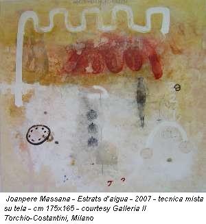 Joanpere Massana - Estrats d'aigua - 2007 - tecnica mista su tela - cm 175x165 - courtesy Galleria Il Torchio-Costantini, Milano