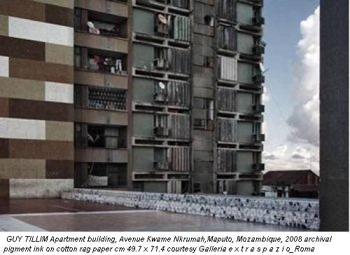 GUY TILLIM Apartment building, Avenue Kwame Nkrumah,Maputo, Mozambique, 2008 archival pigment ink on cotton rag paper cm 49.7 x 71.4 courtesy Galleria e x t r a s p a z i o_Roma