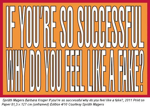 Sprüth Magers Barbara Kruger If you're so successful why do you feel like a fake?, 2011 Print on Paper 81,3 x 127 cm (unframed) Edition 4/10 Courtesy Sprüth Magers