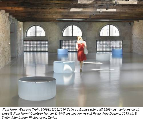 Roni Horn, Well and Truly, 2009‐2010 Solid cast glass with as‐cast surfaces on all sides © Roni Horn / Courtesy Hauser & Wirth Installation view at Punta della Dogana, 2013 ph: © Stefan Altenburger Photography, Zurich