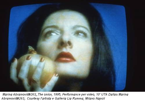 Marina Abramović,The onion, 1995, Performance per video, 10' UTA Dallas Marina Abramović. Courtesy l'artista e Galleria Lia Rumma, Milano Napoli
