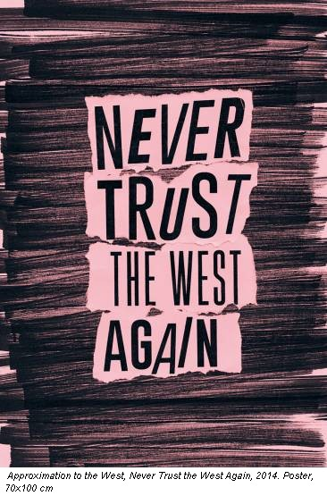 Approximation to the West, Never Trust the West Again, 2014. Poster, 70x100 cm