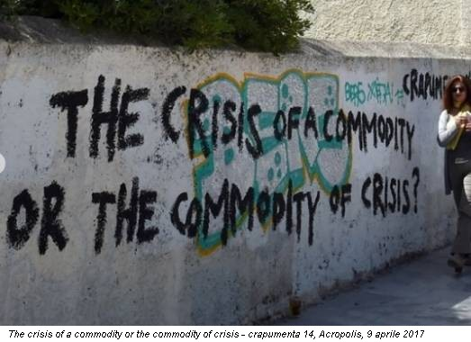 The crisis of a commodity or the commodity of crisis - crapumenta 14, Acropolis, 9 aprile 2017