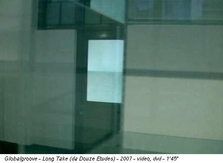 Globalgroove - Long Take (da Douze Etudes) - 2007 - video, dvd - 1'45''