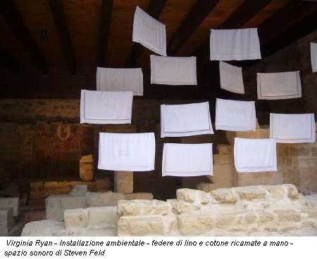 Virginia Ryan - Installazione ambientale - federe di lino e cotone ricamate a mano - spazio sonoro di Steven Feld