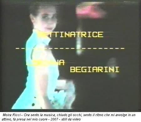 Moira Ricci - Ora sento la musica, chiudo gli occhi, sento il ritmo che mi avvolge in un attimo, fa presa nel mio cuore - 2007 - still da video