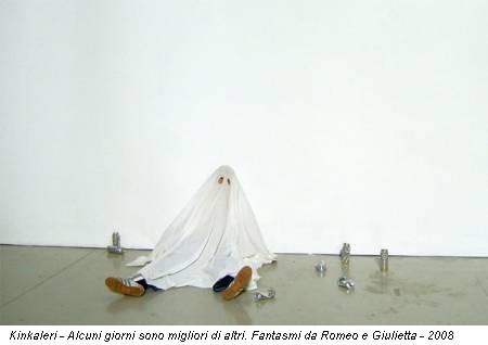 Kinkaleri - Alcuni giorni sono migliori di altri. Fantasmi da Romeo e Giulietta - 2008