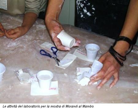 Le attività del laboratorio per la mostra di Morandi al Mambo