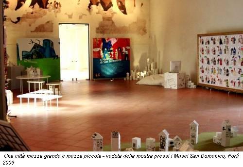 Una città mezza grande e mezza piccola - veduta della mostra pressi i Musei San Domenico, Forlì 2009