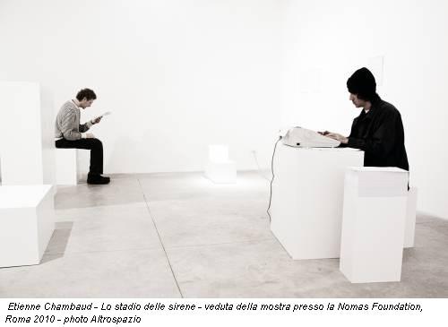 Etienne Chambaud - Lo stadio delle sirene - veduta della mostra presso la Nomas Foundation, Roma 2010 - photo Altrospazio