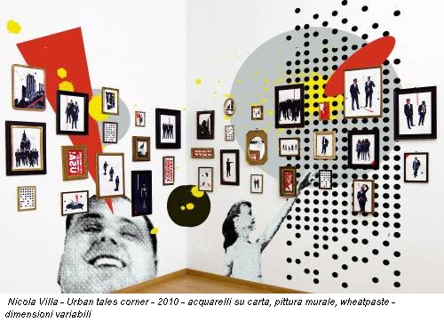 Nicola Villa - Urban tales corner - 2010 - acquarelli su carta, pittura murale, wheatpaste - dimensioni variabili