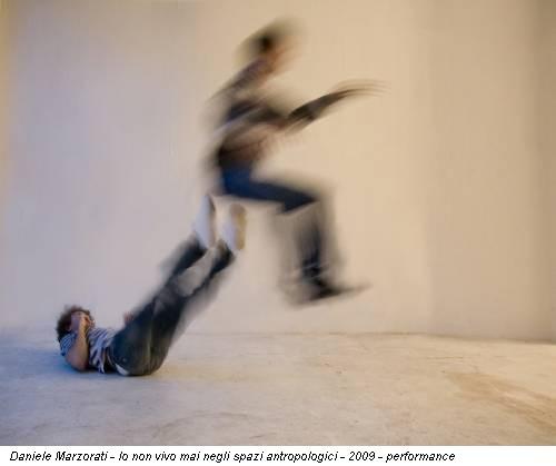 Daniele Marzorati - Io non vivo mai negli spazi antropologici - 2009 - performance