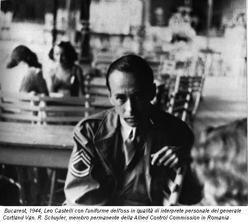 Bucarest, 1944, Leo Castelli con l'uniforme dell'oss in qualità di interprete personale del generale Cortland Van. R. Schuyler, membro permanente della Allied Control Commission in Romania