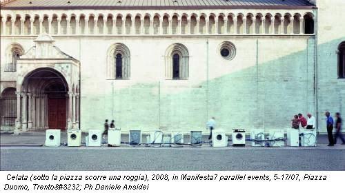 Celata (sotto la piazza scorre una roggia), 2008, in Manifesta7 parallel events, 5-17/07, Piazza Duomo, Trento Ph Daniele Ansidei
