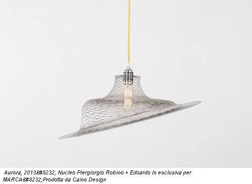 Aurora, 2013 Nucleo Piergiorgio Robino + Edoardo In esclusiva per MARCAProdotta da Caino Design