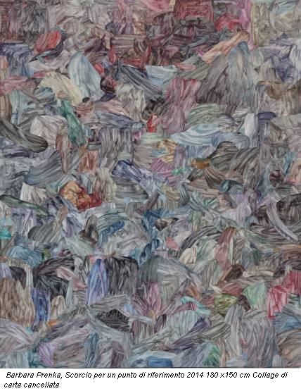Barbara Prenka, Scorcio per un punto di riferimento 2014 180 x150 cm Collage di carta cancellata