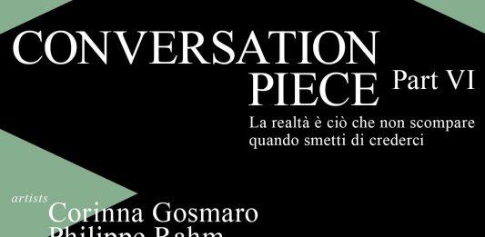 Conversation Piece | Part VI – La realtà è ciò che non scompare quando smetti di crederci.