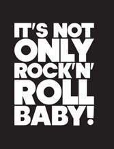 It's not only Rock'n'Roll Baby!