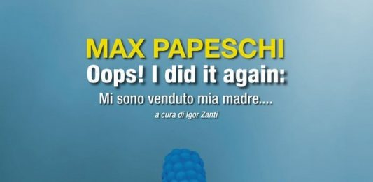 Max Papeschi – Oops!…I did it again: Mi sono venduto mia madre….