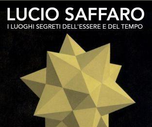 Lucio Saffaro – I luoghi segreti dell'essere e del tempo