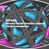 Entropie, percorsi e sguardi attraverso il linguaggi artistici contemporanei