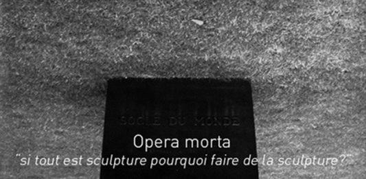 """Opera morta """"si tout est sculpture pourquoi faire de la sculpture?"""""""